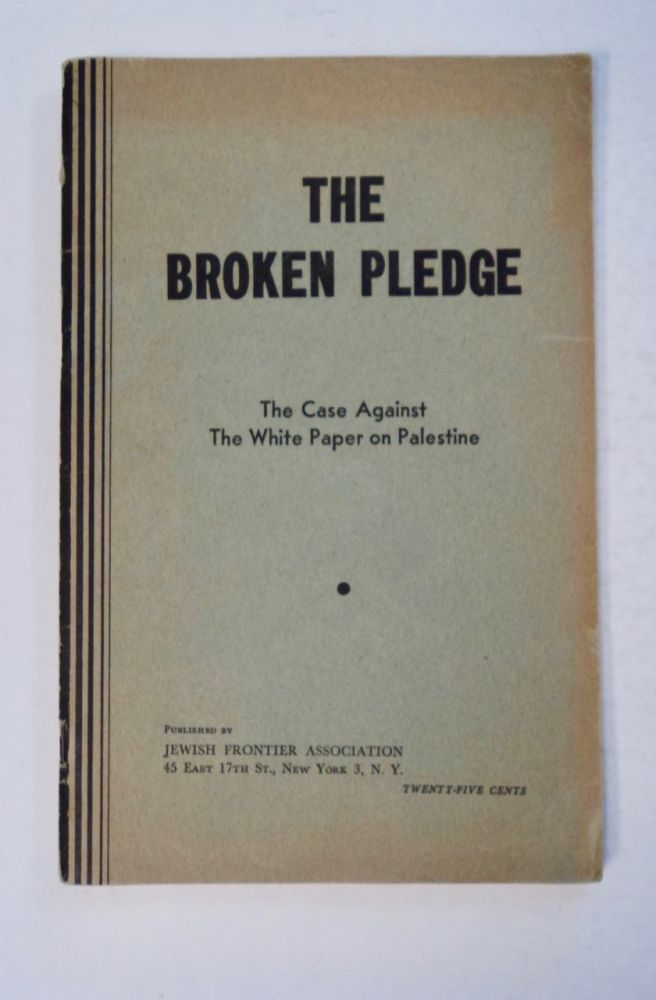 The Broken Pledge: The Case against the White Paper on Palestine. JEWISH FRONTIER ASSOCIATION.