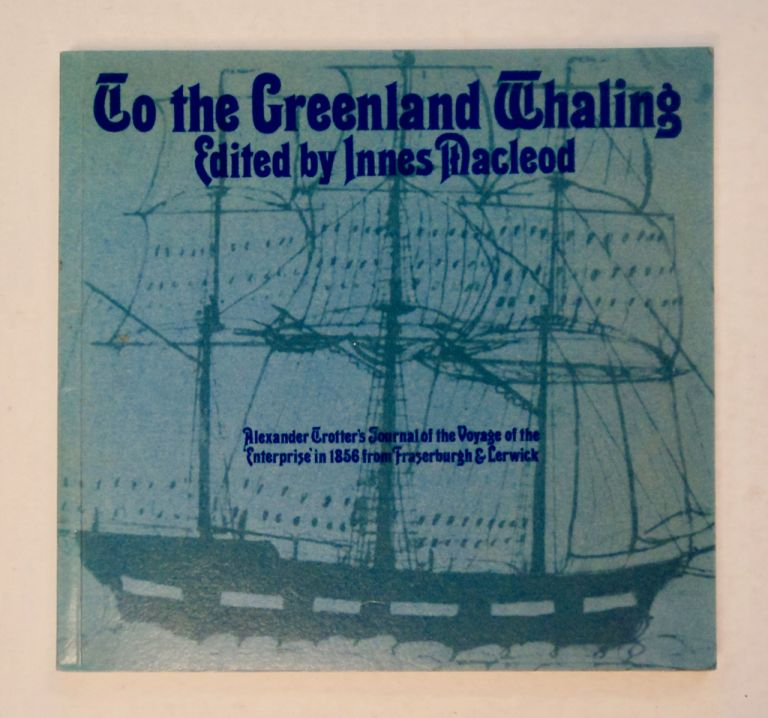 To the Greenland Whaling: Alexander Trotter's Journal of the Voyage of the Enterprise in 1856 from Fraserburgh & Lerwick. Alexander TROTTER.