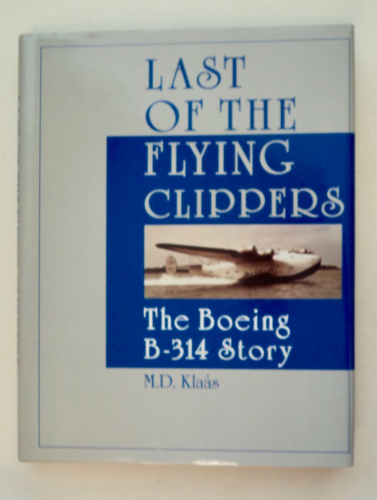 Last of the Flying Clippers: The Boeing B-314 Story. M. D. KLAÁS.