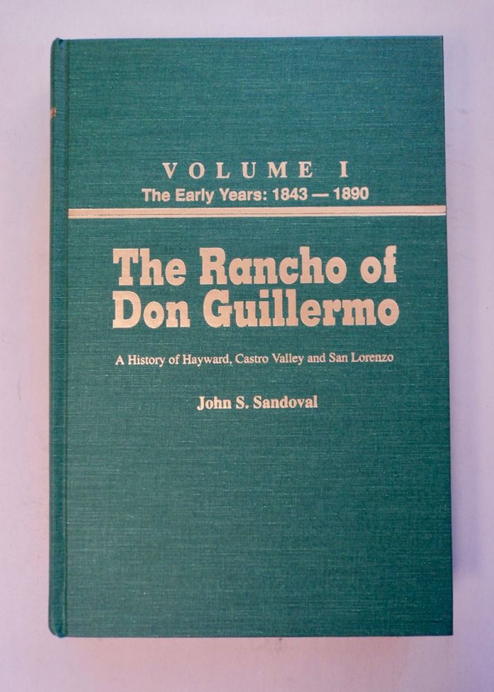 The Rancho of Don Guillermo: History of San Lorenzo, Hayward, and Castro Valley, Alameda County, California, Volume One: The Early Years 1843-1890. John S. SANDOVAL.