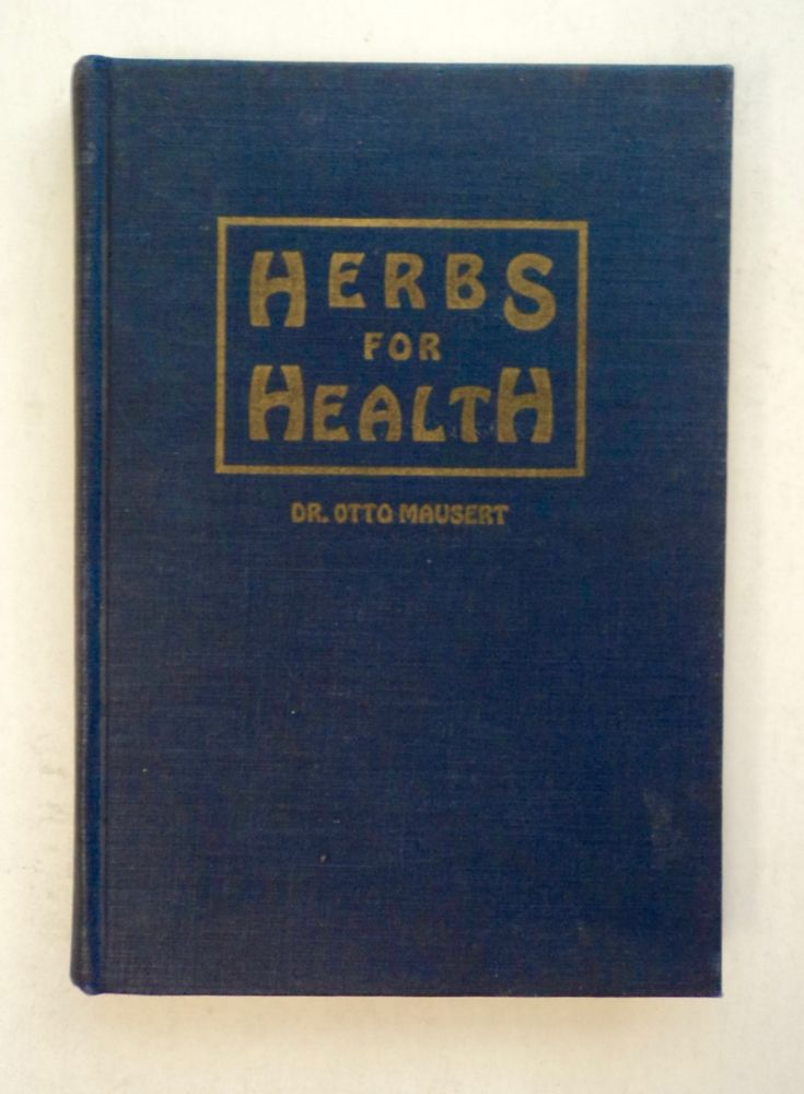 Herbs for Health: A Concise Treatise on Medicinal Herbs, Their Usefulness and Correct Combination in the Treatment of Diseases: A Guide to Health by Natural Means. Otto MAUSERT, M. D.