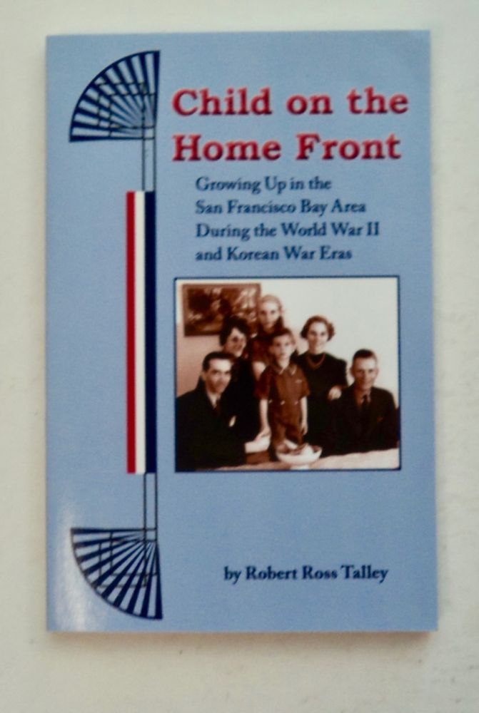 Child on the Home Front: Growing up in the San Francisco Bay Area during the Works War II and Korean War Eras. Robert Ross TALLEY.
