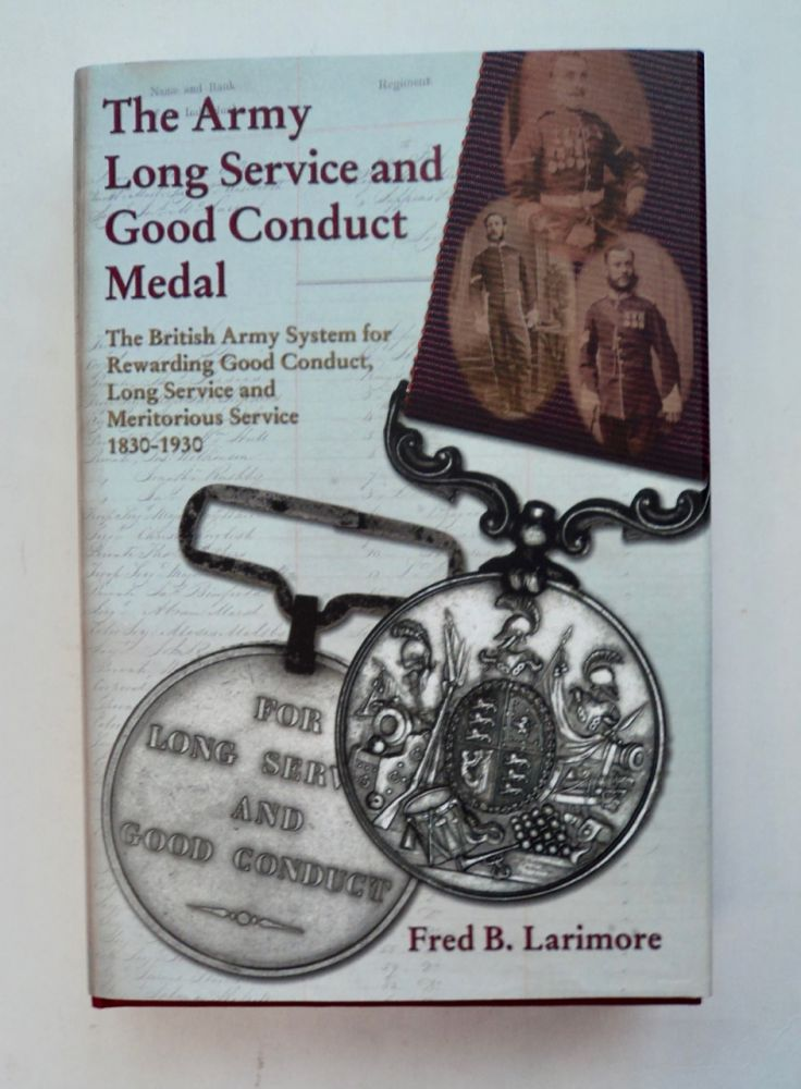 The Army Long Service and Good Conduct Medal: The British Army System for Rewarding Good Conduct, Long Service and Meritorious Service 1830 to 1930. Fred B. LARIMORE.