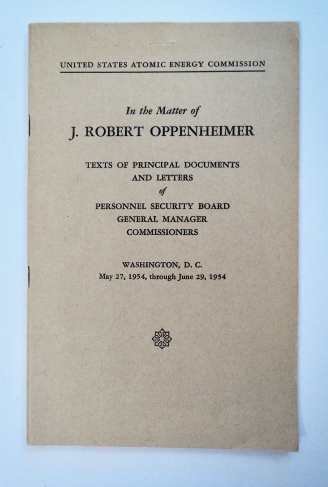 In the Matter of J. Robert Oppenheimer: Texts of Principal Documents and Letters of Personnel Security Board General Manager, Commissioners, May 27, 1954 through June 29, 1954. J. Robert OPPENHEIMER.