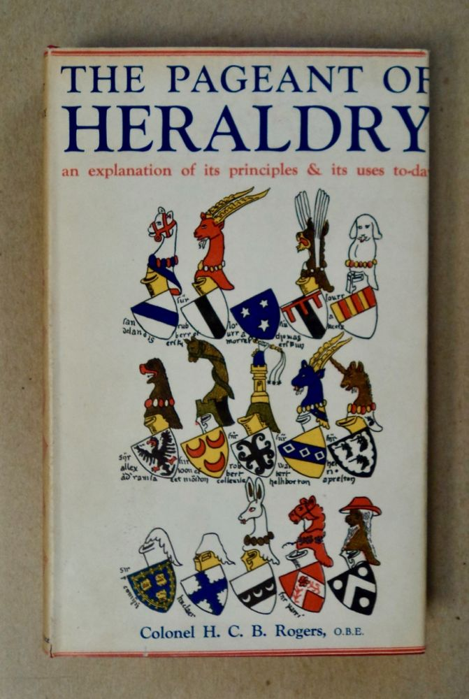 The Pageant of Heraldry: An Explanation of Its Principles & Its Uses To-day. Colonel H. C. B. ROGERS.