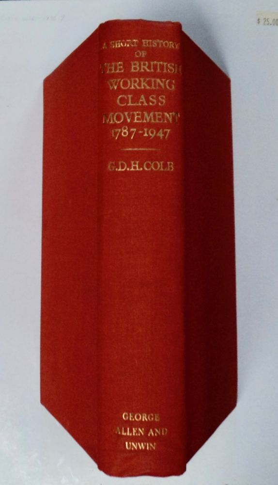 A Short History of the British Working-Class Movement 1789-1947. G. D. H. COLE.