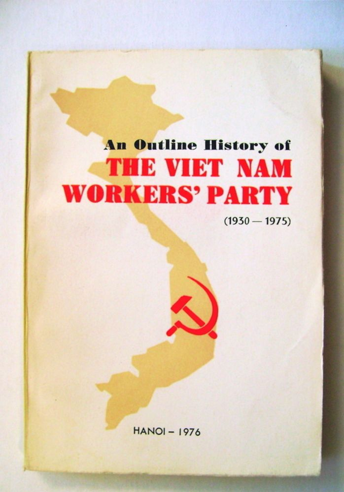 An Outline History of the Viet Nam Workers' Party (1930-1975). COMMISSION FOR THE STUDY OF THE HISTORY OF THE VIET NAM WORKERS' PARTY.