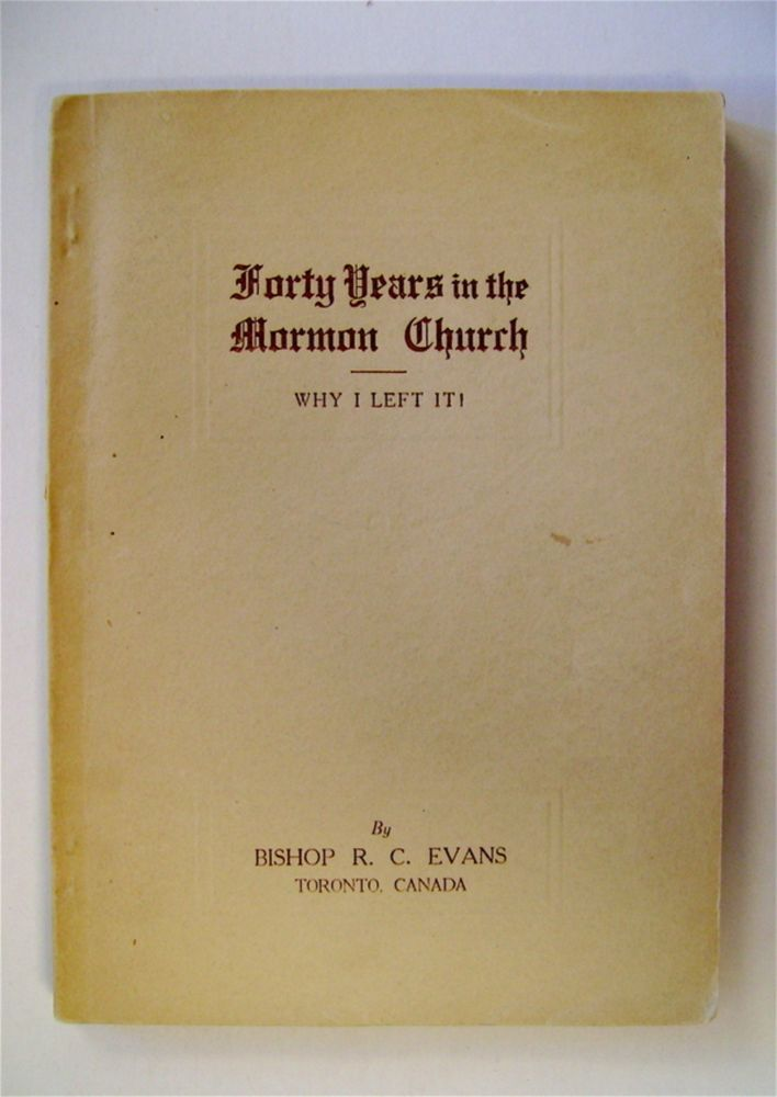 Forty Years in the Mormon Church: Why I Left It! Bishop R. C. EVANS.
