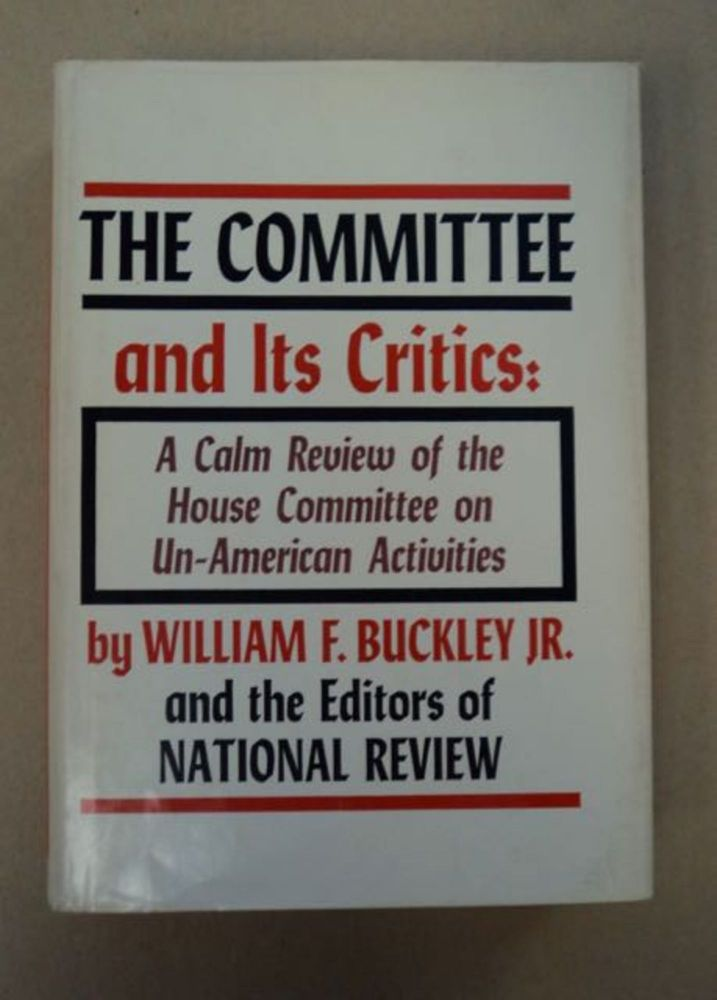 The Committee and Its Critics: A Calm Review of the House Committee on Un-American Activities. William F. BUCKLEY, Jr., the, of National Review.