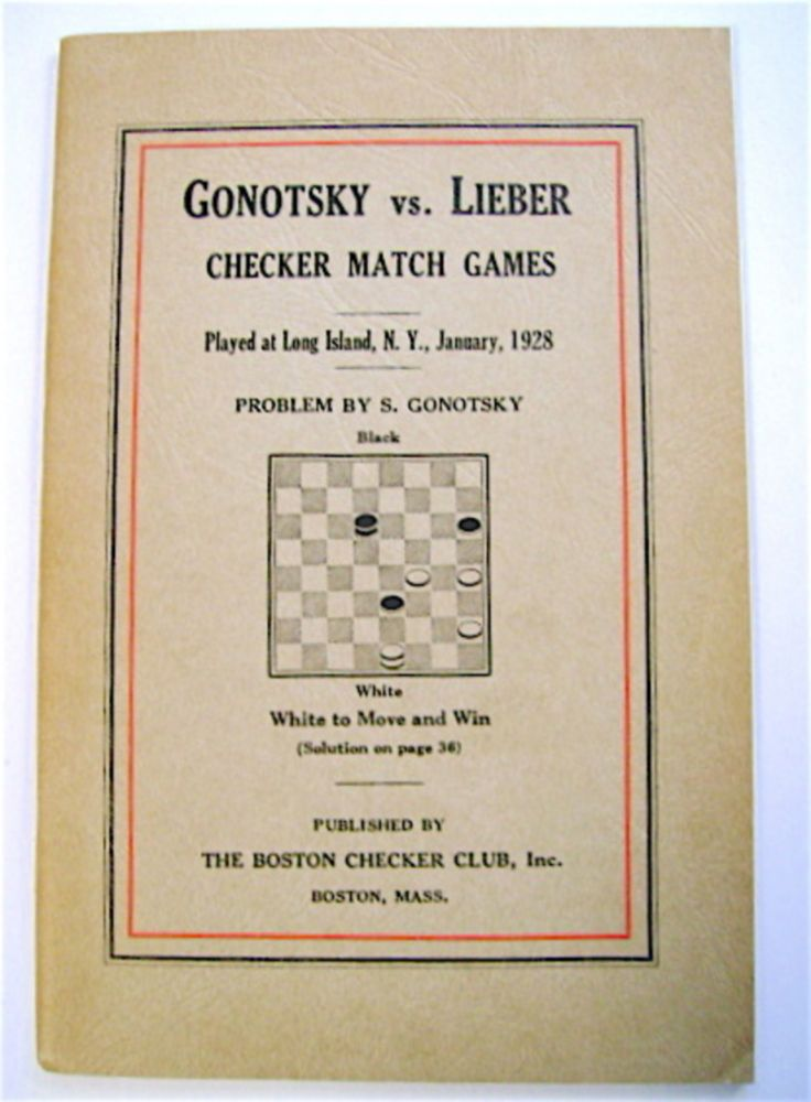 Gonotsky vs. Lieber Checker Match Games: A Record ot the Forty-Game Match between Samuel Gonotsky, of Brooklyn, N.Y., and Michael Lieber, of Detroit, Mich., Played at the Garden City Hotel, Long Island, N.Y., January, 1928, for a Stake of One Thousand Dollars. Herbert MORRALL, edited.