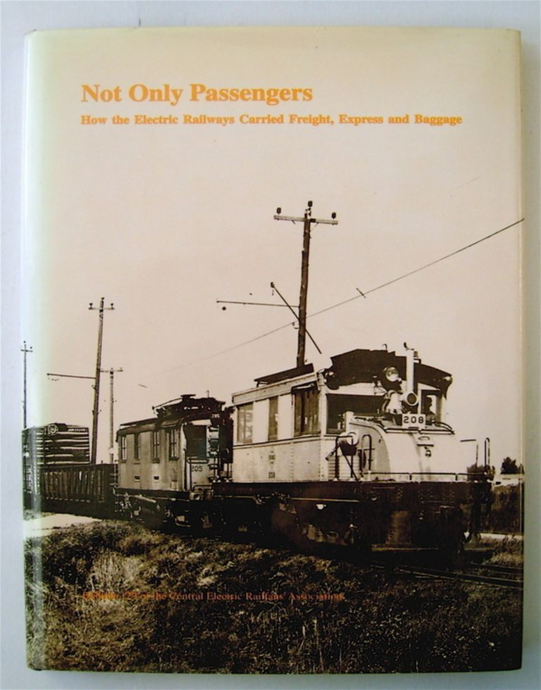 Not Only Passengers: How the Electric Railway Carried Freight, Express and Baggage. Roy G. BENEDICT, James R. McFarlane.