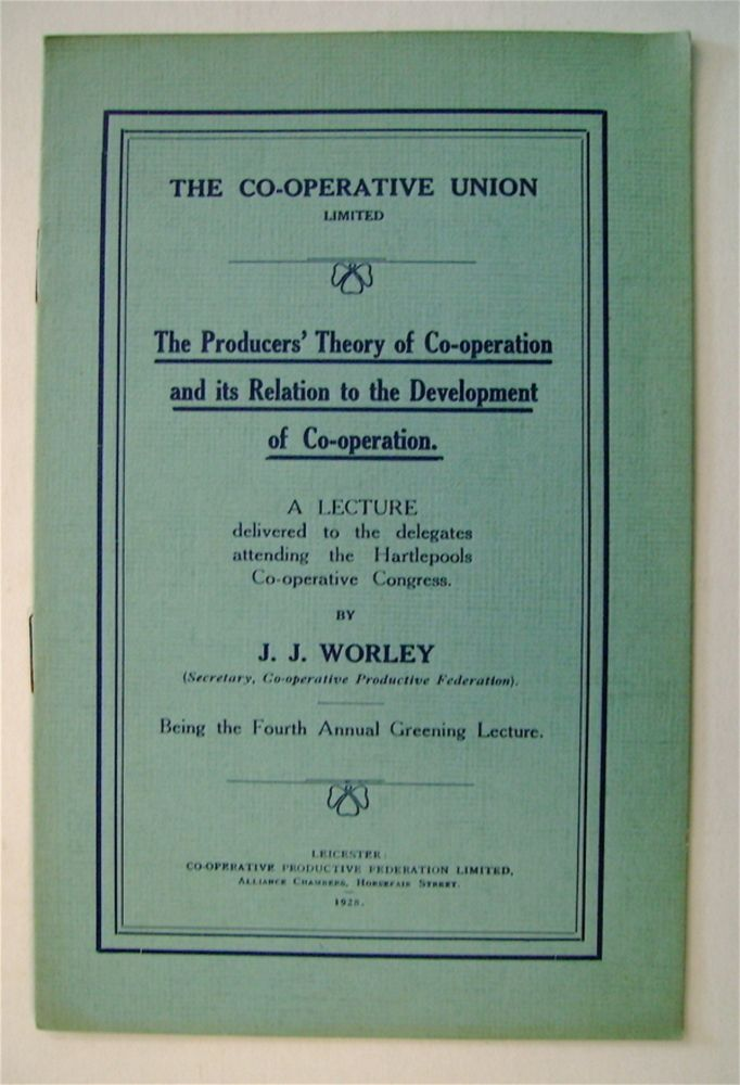 The Producers' Theory of Co-operation and Its Relation to the Development of Co-operation: A Lecture Delivered to the Delegates Attending the Hartlepools Co-operative Congress. J. J. WORLEY.