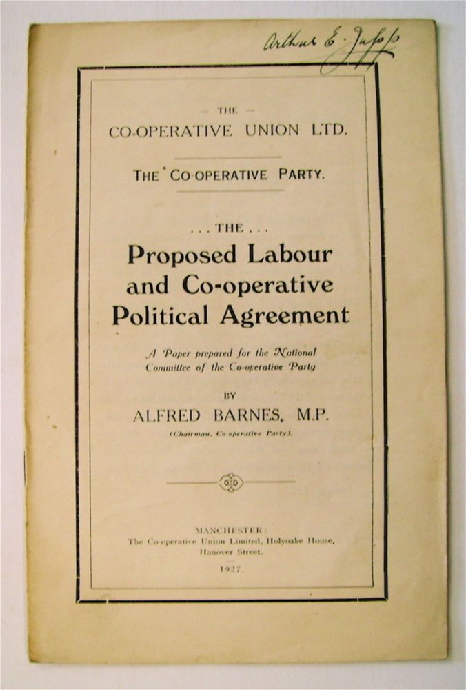 The Proposed Labour and Co-operative Political Agreement: A Paper Prepared for the National Committee of the Co-operative Party. Alfred BARNES, M. P.