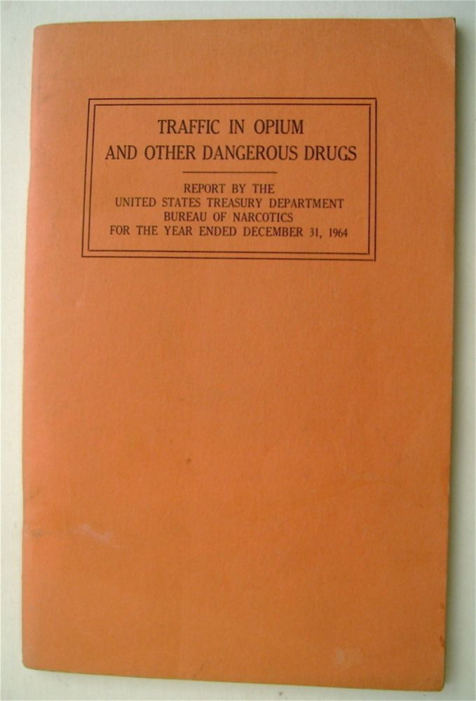 Traffic in Opium and Other Dangerous Drugs: Report by the United States Treasury Departrment, Bureau of Narcotics for the Year Ended December 31, 1964. BUREAU OF NARCOTICS U S. TREASURY DEPARTMENT.