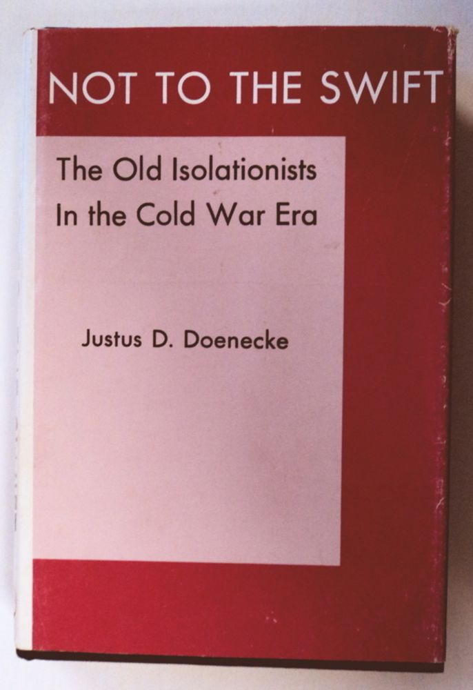 Not to the Swift: The Old Isolationists in the Cold War Era. Justus D. DOENECKE.