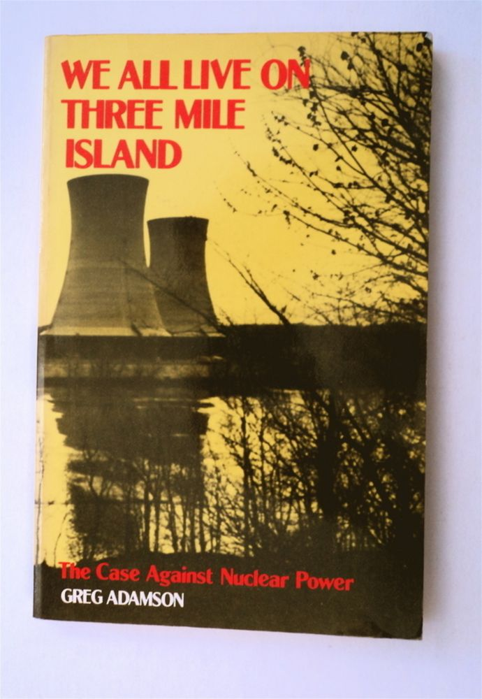 We All Live on Three Mile Island: The Case against Nuclear Power. Greg ADAMSON.