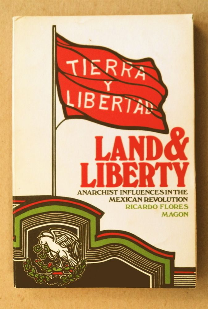 Land and Liberty: Anarchist Influences in the Mexican Revolution. Ricardo FLORES MAGON.