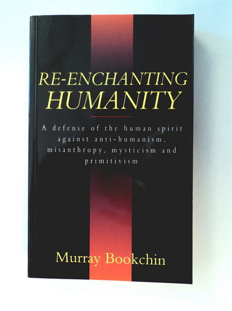 Re-enchanting Humanity: A Defense of the Human Spirit against Anti-Humanism, Misanthropy, Mysticism and Primitivism. Murray BOOKCHIN.