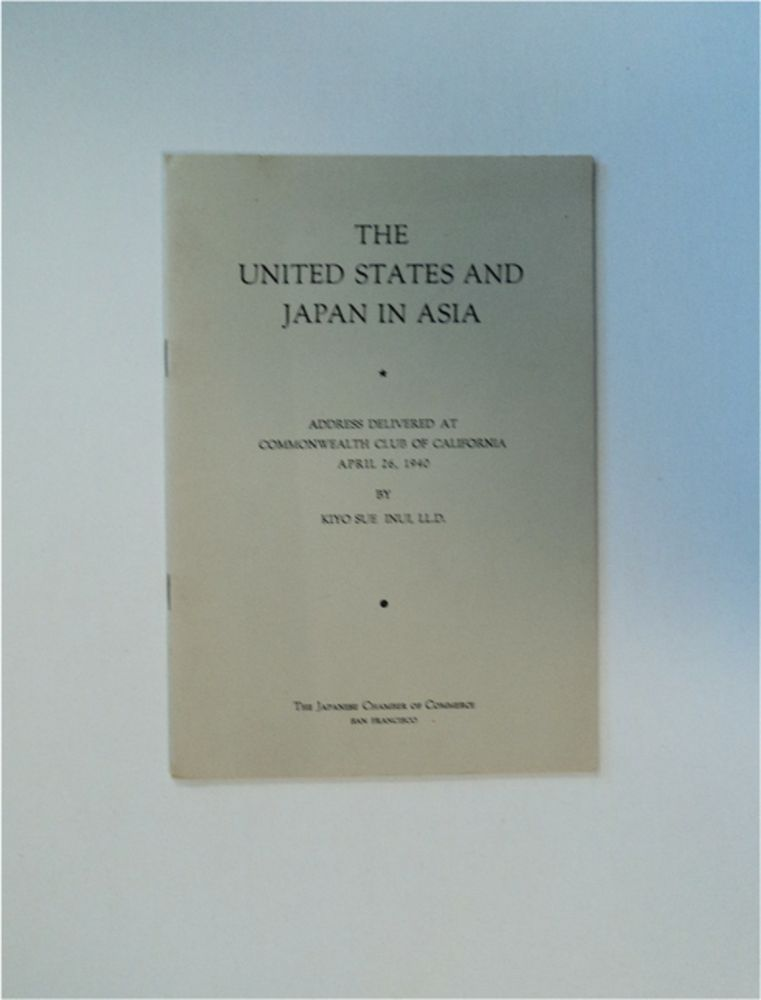 The United States and Japan in Asia: Address Delivered at Commonwealth Club of California, April 26, 1940. Kiyo Sue INUI.