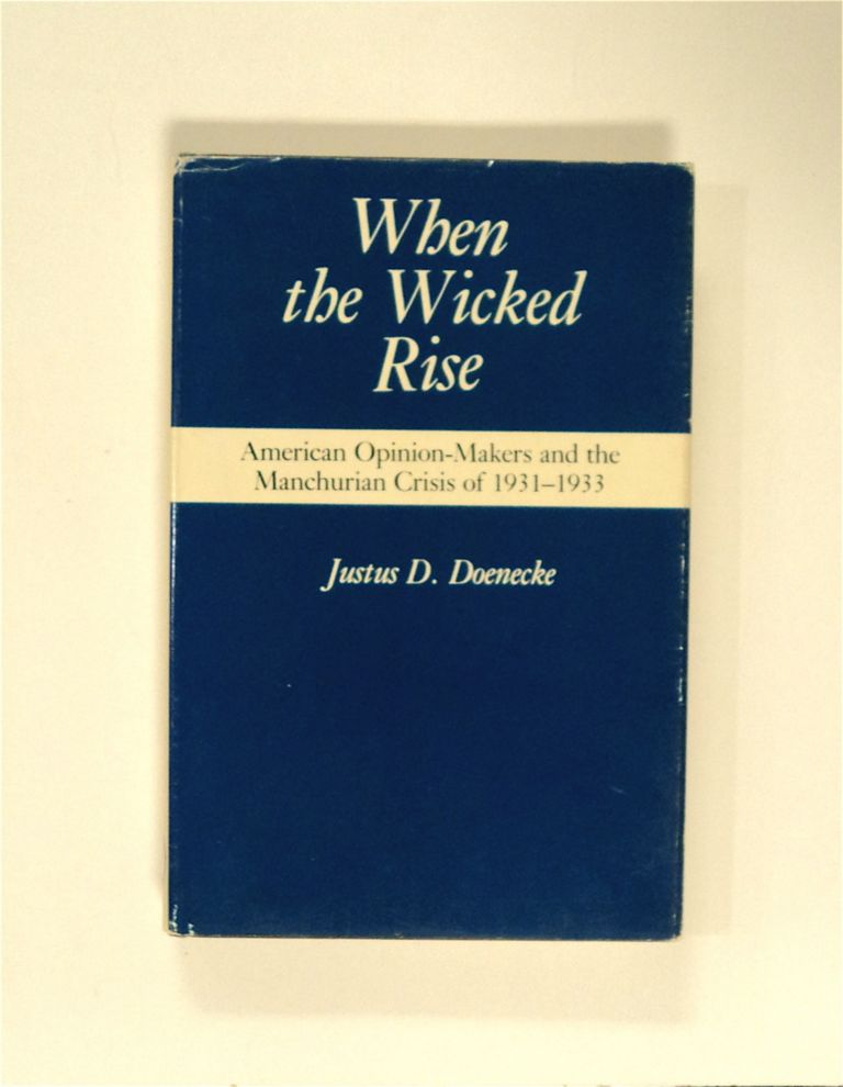When the Wicked Rise: American Opinion-Makers and the Manchurian Crisis of 1931-1933. Justus D. DOENECKE.