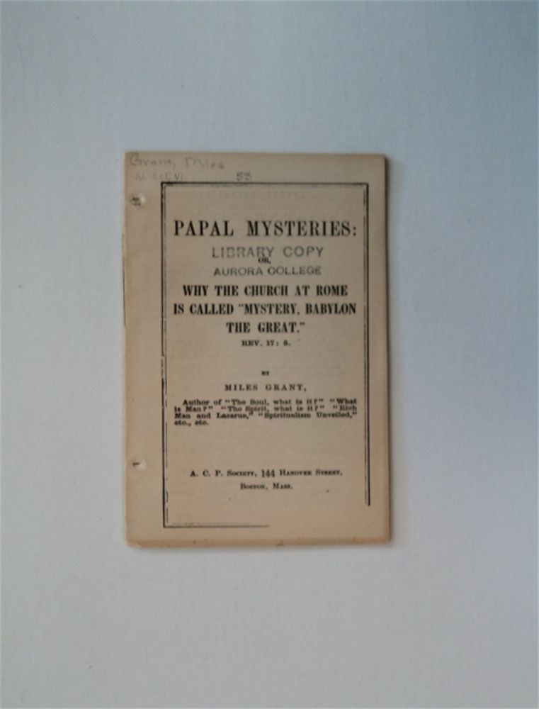 """Papal Mysteries: or, Why the Church at Rome Is Called """"Mystery, Babylon the Great."""" Rev. 17: 5. Miles GRANT."""