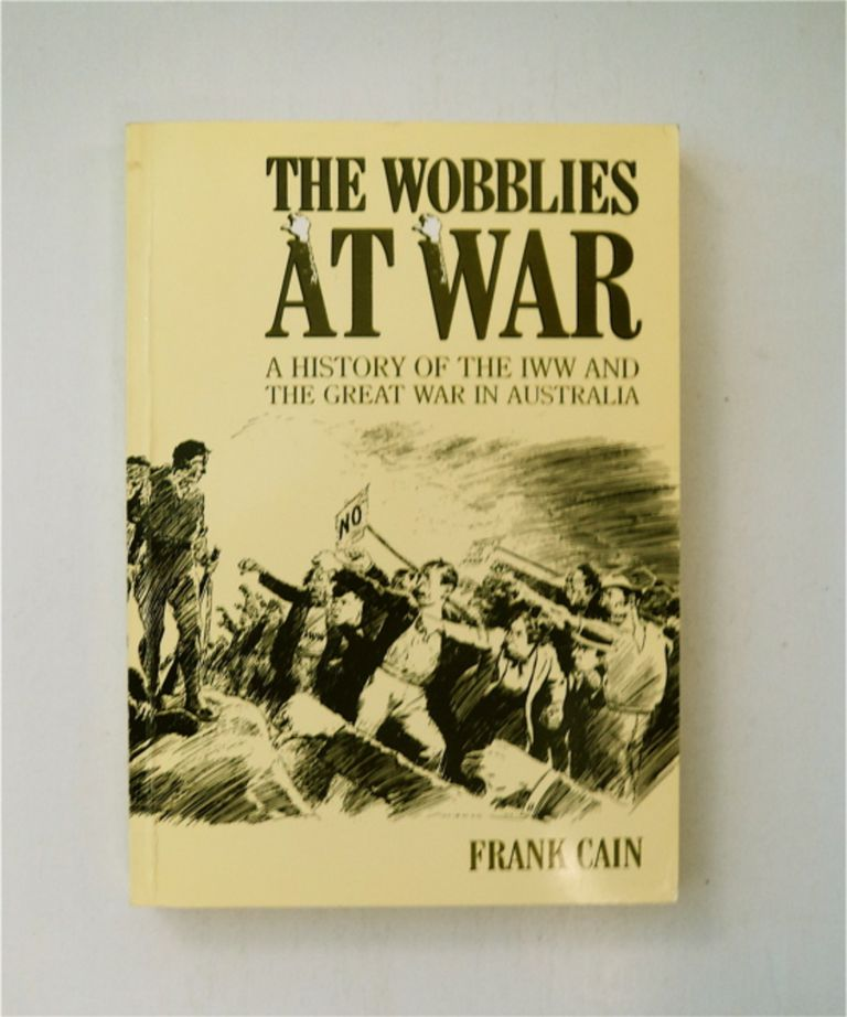 The Wobblies at War: A History of the IWW and The Great War in Australia. Frank CAIN.