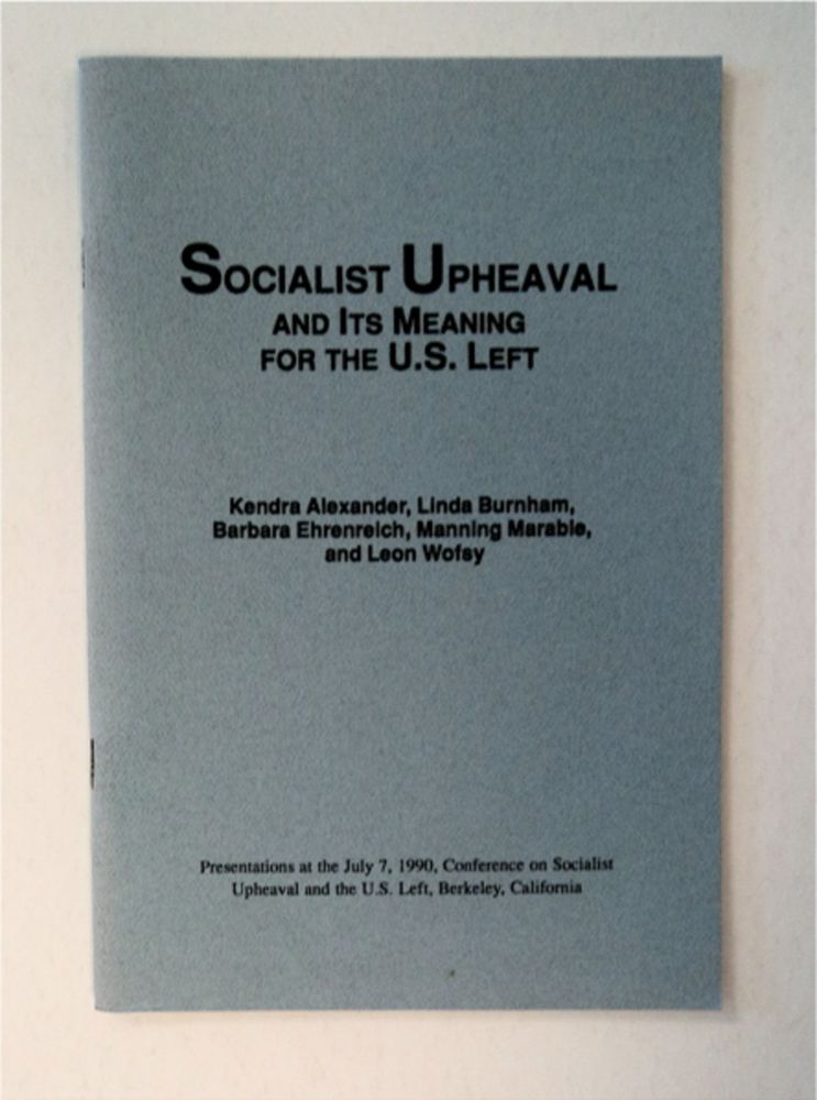Socialist Upheaval and Its Meaning for the U.S. Left: Presentations at the July 7, 1990, Conference on Socialist Upheaval and the U.S. Left, Berkeley, California. Kendra ALEXANDER, Manning Marable, Barbara Ehrenreich, Linda Burnham, Leon Wofsy.