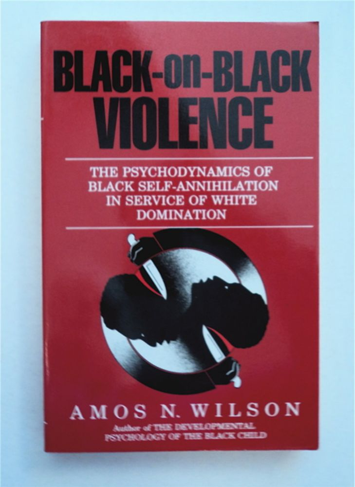 Black-on-Black Violence: The Psychodynamics of Black Self-Annihilation in Service of White Domination. Amos N. WILSON.
