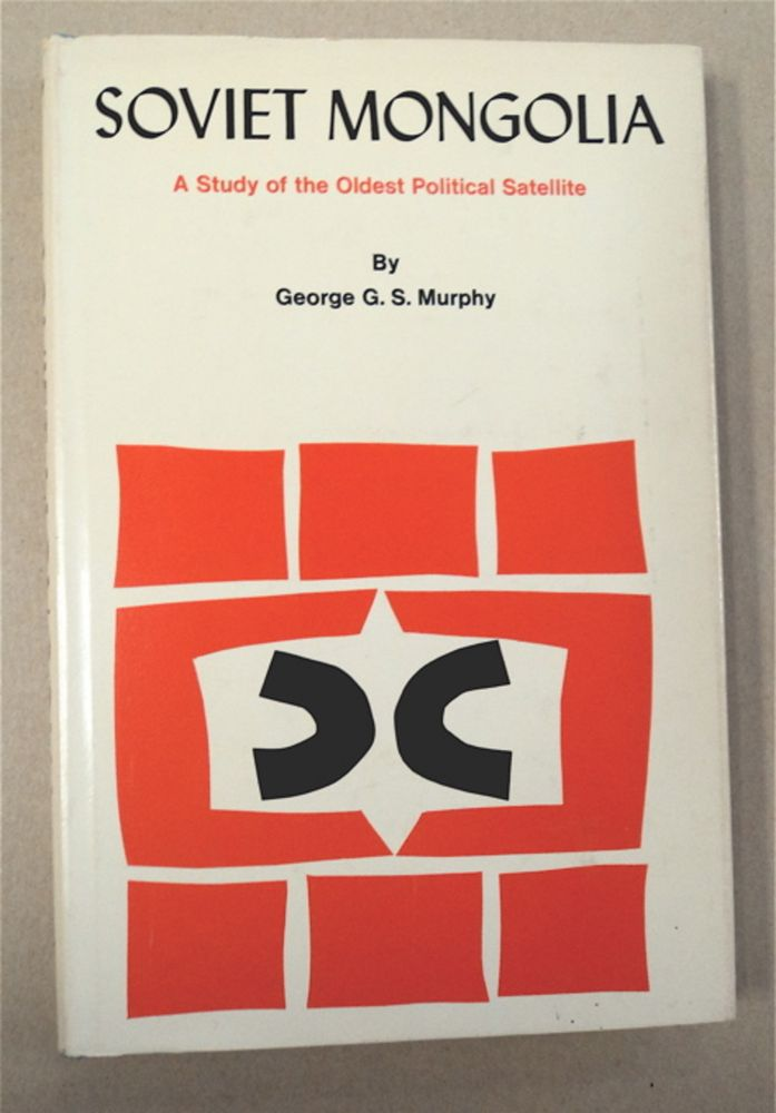 Soviet Mongolia: A Study of the Oldest Political Satellite. George G. S. MURPHY.