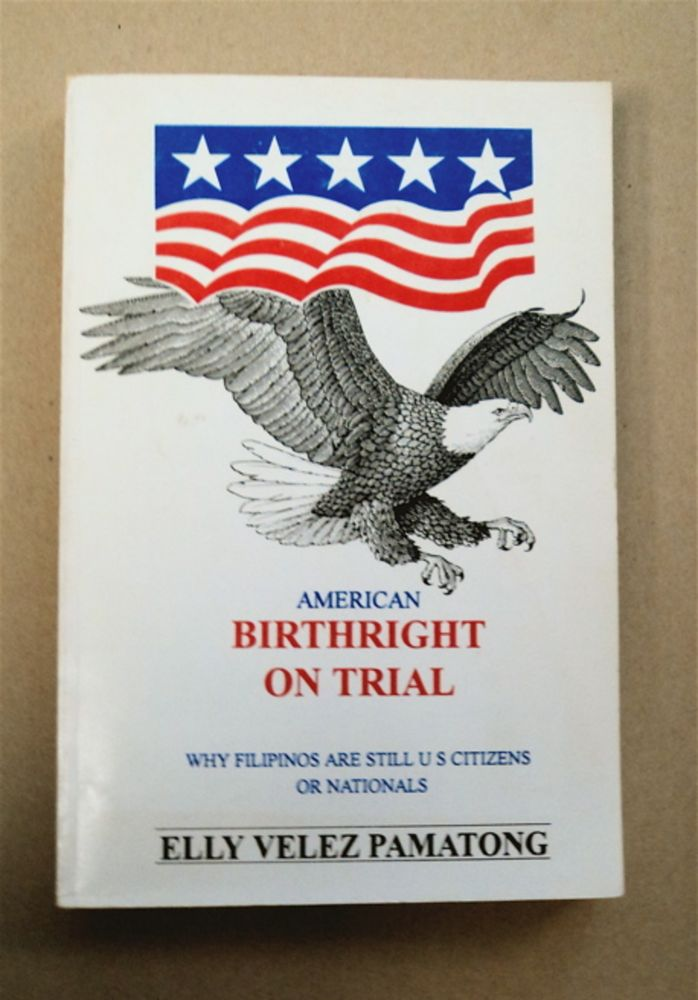 American Birthright on Trial: Why Filipinos Are Still Citizens or Nationals of the United States of America. Elly Velez PAMATONG.
