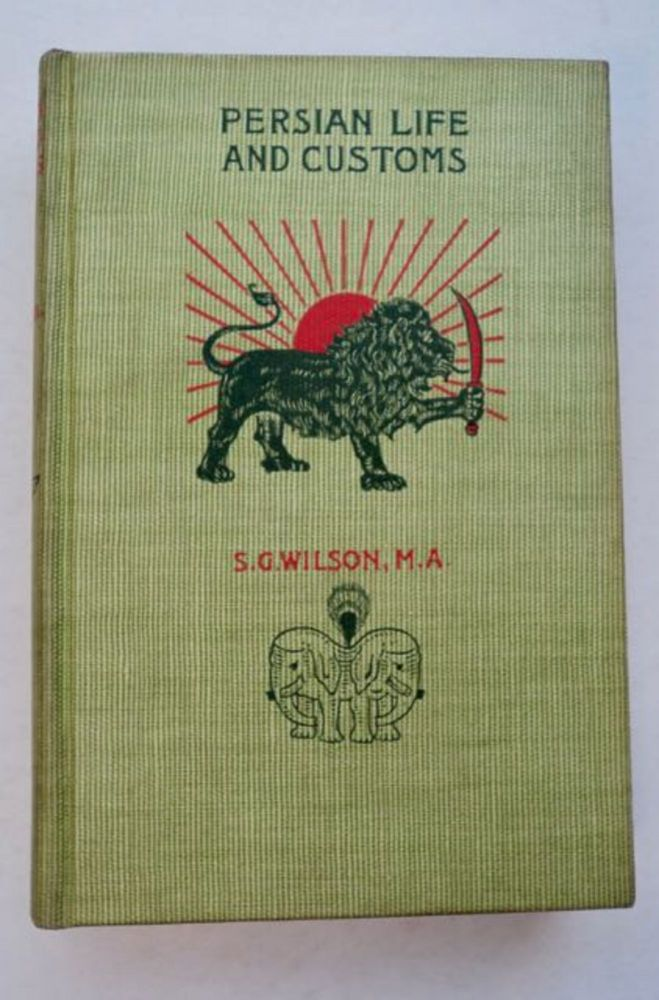 Persian Life and Customs: With Scenes and Incidents of Residence and Travel in the Land of the Lion and the Sun. Rev. S. G. WILSON.