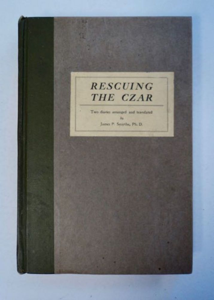 Rescuing the Czar: Two Authentic Diaries Arranged and Translated by James P. Smythe. James P. SMYTHE.
