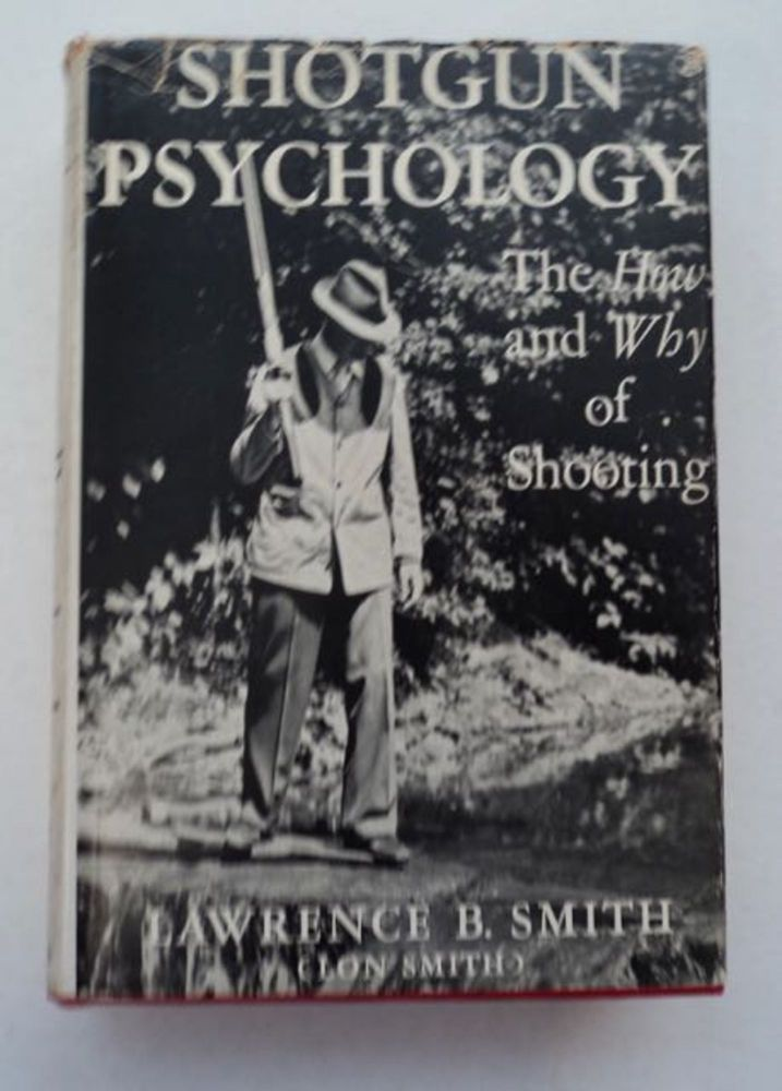 Shotgun Psychology: Theory and Practice Regarding Shotguns, Their Construction and Functioning, and How to Learn to Shoot Them Correctly. Lawrence B. SMITH, Lon Smith.