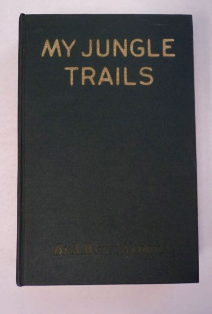 My Jungle Trails: A Narrative of Adventures in the Jungles of Central and South America, and the West Indies, of Strange Indian Tribes, and Their Curious Customs, the Flora and Fauna of the Countries, and Incidents Both Exciting and Humorous. A. Hyatt VERRILL.