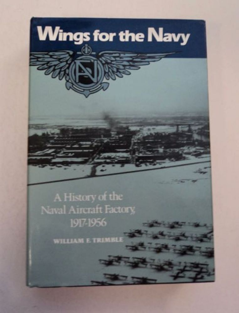 Wings for the Navy: A History of the Naval Aircraft Factory, 1917-1956. William F. TRIMBLE.