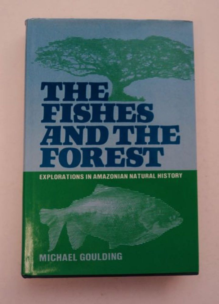 The Fishes and the Forest: Exploration in Amazonian Natural History. Michael GOULDING.