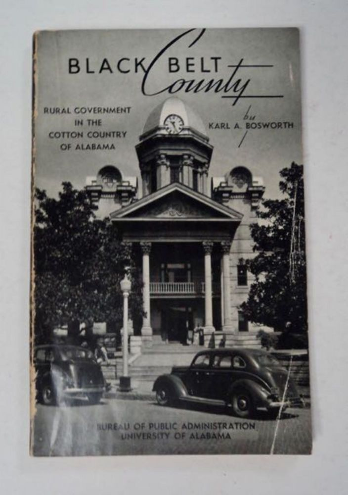 Black Belt County: Rural Government in the Cotton Country of Alabama. Karl A. BOSWORTH.