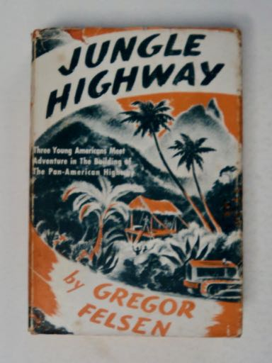 Jungle Highway: Three Young Americans Meet Adventure in the Building of the Pan American Highway. Gregor FELSON.