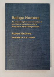 Beluga Hunters: An Archaeological Reconstruction of the History and Culture of the Mackenzie Delta Kittegaryumiut. Robert McGHEE.