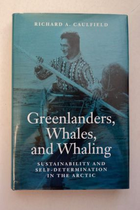 Greenlanders, Whales, and Whaling: Sustainability and Self-Determination in the Arctic. Richard...