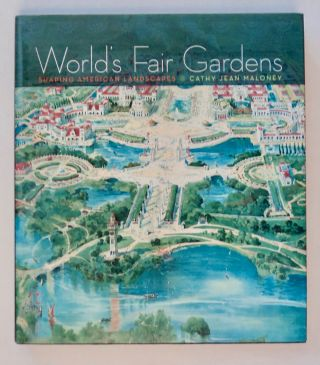 World's Fair Gardens: Shaping American Landscapes. Cathy Jean MALONEY