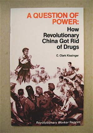 A Question of Power: How Revolutionary China Got Rid of Drugs. C. Clark KISSINGER