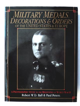 Military Medals, Decorations & Orders of the United States & Europe: A Photographic Study to the...