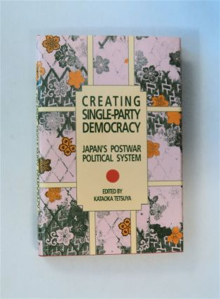 Creating Single-Party Democracy: Japan's Postwar Political System. Kataoka TETSUYA, ed