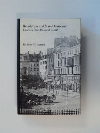 Revolution and Mass Democracy: The Paris Club Movement in 1848. Peter H. AMANN