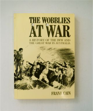 The Wobblies at War: A History of the IWW and The Great War in Australia. Frank CAIN