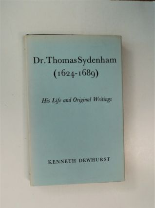 Dr. Thomas Sydenham (1624-1689): His Life and Original Writings. Kenneth DEWHURST