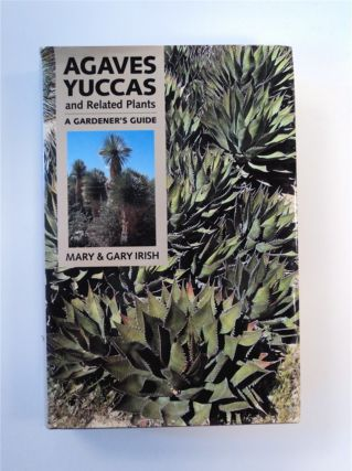 Agaves, Yuccas, and Related Plants: A Gardener's Guide. Mary IRISH, Gary Irish