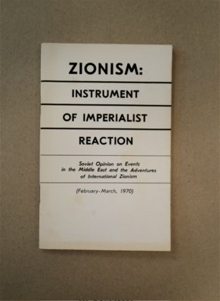 ZIONISM: INSTRUMENT OF IMPERIALIST REACTION. SOVIET OPINION ON EVENTS IN THE MIDDLE EAST AND THE...