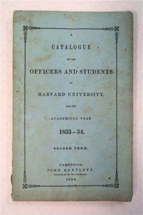 A CATALOGUE OF THE OFFICERS AND STUDENTS OF HARVARD UNIVERSITY FOR THE ACADEMICAL YEAR 1853-54,...